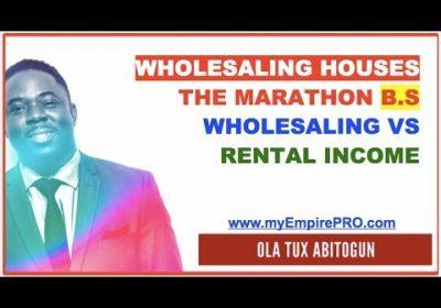 Wholesaling Houses – The Marathon B.S; Wholesaling VS Rental Income
